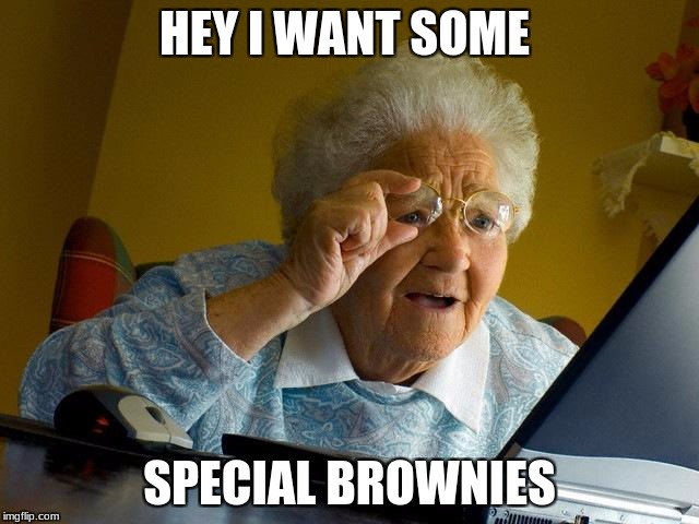 Grandma Finds The Internet Meme | HEY I WANT SOME SPECIAL BROWNIES | image tagged in memes,grandma finds the internet | made w/ Imgflip meme maker