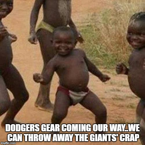 Third World Success Kid Meme | DODGERS GEAR COMING OUR WAY..WE CAN THROW AWAY THE GIANTS' CRAP | image tagged in memes,third world success kid | made w/ Imgflip meme maker