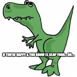 HAPPY T-REX | IF YOU'RE HAPPY & YOU KNOW IT, CLAP YOUR… OH…. | image tagged in t-rex,happy,if youre happy and you know it,clap | made w/ Imgflip meme maker