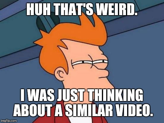 Futurama Fry Meme | HUH THAT'S WEIRD. I WAS JUST THINKING ABOUT A SIMILAR VIDEO. | image tagged in memes,futurama fry | made w/ Imgflip meme maker