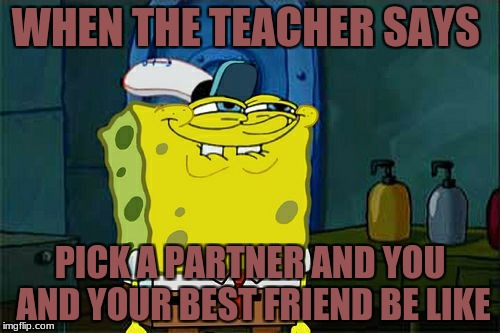 Dont You Squidward Meme | WHEN THE TEACHER SAYS PICK A PARTNER AND YOU AND YOUR BEST FRIEND BE LIKE | image tagged in memes,dont you squidward | made w/ Imgflip meme maker