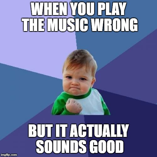 Success Kid Meme | WHEN YOU PLAY THE MUSIC WRONG BUT IT ACTUALLY SOUNDS GOOD | image tagged in memes,success kid | made w/ Imgflip meme maker