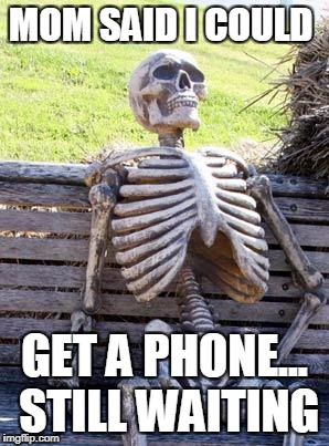 Waiting Skeleton Meme | MOM SAID I COULD GET A PHONE... STILL WAITING | image tagged in memes,waiting skeleton | made w/ Imgflip meme maker