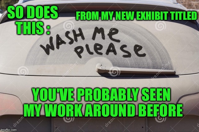 SO DOES THIS : FROM MY NEW EXHIBIT TITLED YOU'VE PROBABLY SEEN MY WORK AROUND BEFORE | made w/ Imgflip meme maker
