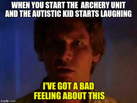 WHEN YOU START THE  ARCHERY UNIT AND THE AUTISTIC KID STARTS LAUGHING I'VE GOT A BAD FEELING ABOUT THIS | image tagged in han solo | made w/ Imgflip meme maker