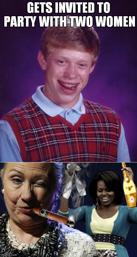 Don't date on craigslist! | GETS INVITED TO PARTY WITH TWO WOMEN | image tagged in bad luck brian,hillary clinton,michelle obama,party time,oh god no | made w/ Imgflip meme maker