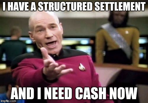 Picard Wtf Meme | I HAVE A STRUCTURED SETTLEMENT AND I NEED CASH NOW | image tagged in memes,picard wtf | made w/ Imgflip meme maker