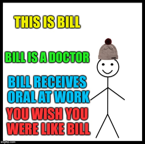 Be Like Bill Meme | THIS IS BILL BILL IS A DOCTOR BILL RECEIVES ORAL AT WORK YOU WISH YOU WERE LIKE BILL | image tagged in memes,be like bill | made w/ Imgflip meme maker