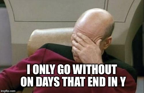 Captain Picard Facepalm Meme | I ONLY GO WITHOUT ON DAYS THAT END IN Y | image tagged in memes,captain picard facepalm | made w/ Imgflip meme maker