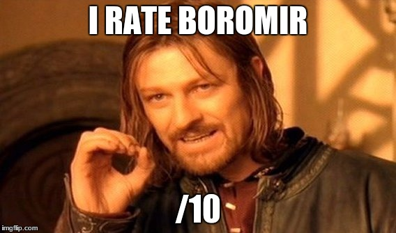 One Does Not Simply Meme | I RATE BOROMIR /10 | image tagged in memes,one does not simply | made w/ Imgflip meme maker