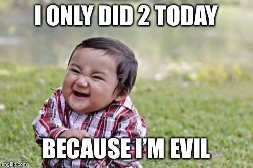 Evil Toddler Meme | I ONLY DID 2 TODAY BECAUSE I'M EVIL | image tagged in memes,evil toddler | made w/ Imgflip meme maker