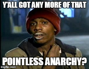 Y'ALL GOT ANY MORE OF THAT POINTLESS ANARCHY? | made w/ Imgflip meme maker