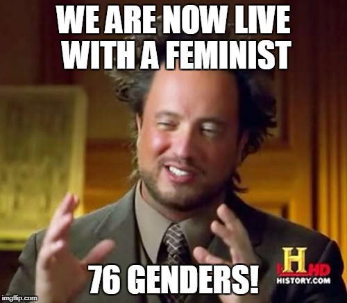 Ancient Aliens Meme | WE ARE NOW LIVE WITH A FEMINIST 76 GENDERS! | image tagged in memes,ancient aliens | made w/ Imgflip meme maker