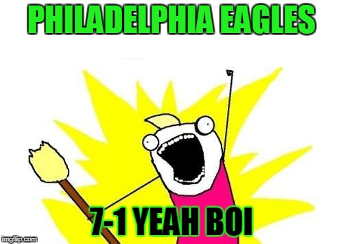 X All The Y Meme | PHILADELPHIA EAGLES 7-1 YEAH BOI | image tagged in memes,x all the y | made w/ Imgflip meme maker