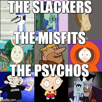 THE SLACKERS THE MISFITS THE PSYCHOS | image tagged in comics/cartoons,animation,laughing villains,movies,spongebob | made w/ Imgflip meme maker