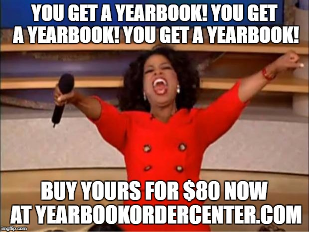 Oprah You Get A Meme | YOU GET A YEARBOOK! YOU GET A YEARBOOK! YOU GET A YEARBOOK! BUY YOURS FOR $80 NOW AT YEARBOOKORDERCENTER.COM | image tagged in memes,oprah you get a | made w/ Imgflip meme maker