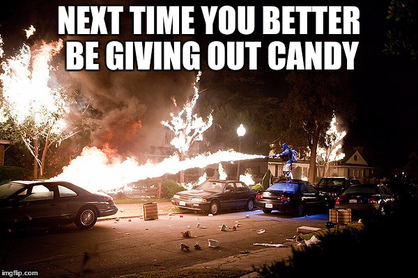 Better give me my candy...or else | NEXT TIME YOU BETTER BE GIVING OUT CANDY | image tagged in fire | made w/ Imgflip meme maker