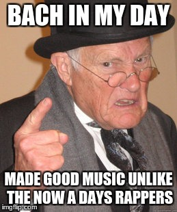 Back In My Day Meme | BACH IN MY DAY MADE GOOD MUSIC UNLIKE THE NOW A DAYS RAPPERS | image tagged in memes,back in my day | made w/ Imgflip meme maker