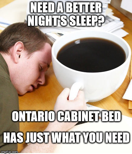 Ontario Cabinet Bed has just what you need for a great night's sleep  | NEED A BETTER NIGHT'S SLEEP? ONTARIO CABINET BED HAS JUST WHAT YOU NEED | image tagged in coffee morning sleeping desk,cabinet bed,mattress,beds,orillia | made w/ Imgflip meme maker