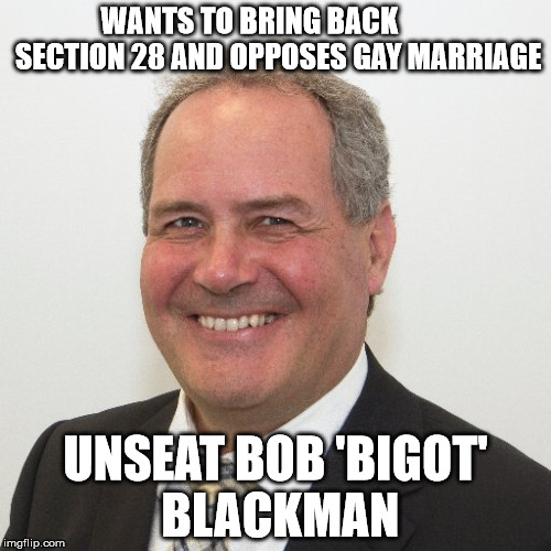 Bob blackman homophobe | WANTS TO BRING BACK          SECTION 28 AND OPPOSES GAY MARRIAGE UNSEAT BOB 'BIGOT' BLACKMAN | image tagged in bigot | made w/ Imgflip meme maker