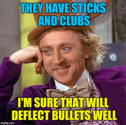 Creepy Condescending Wonka Meme | THEY HAVE STICKS AND CLUBS I'M SURE THAT WILL DEFLECT BULLETS WELL | image tagged in memes,creepy condescending wonka | made w/ Imgflip meme maker