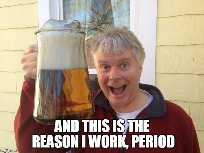 AND THIS IS THE REASON I WORK, PERIOD | made w/ Imgflip meme maker