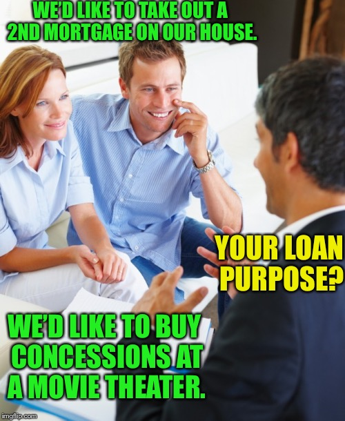 WE'D LIKE TO TAKE OUT A 2ND MORTGAGE ON OUR HOUSE. YOUR LOAN PURPOSE? WE'D LIKE TO BUY CONCESSIONS AT A MOVIE THEATER. | made w/ Imgflip meme maker