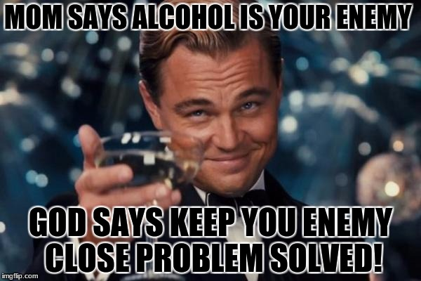 Leonardo Dicaprio Cheers Meme | MOM SAYS ALCOHOL IS YOUR ENEMY GOD SAYS KEEP YOU ENEMY CLOSE PROBLEM SOLVED! | image tagged in memes,leonardo dicaprio cheers | made w/ Imgflip meme maker