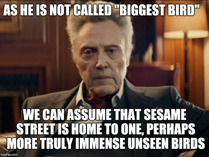 "Bigger bird |  AS HE IS NOT CALLED ""BIGGEST BIRD""; WE CAN ASSUME THAT SESAME STREET IS HOME TO ONE, PERHAPS MORE TRULY IMMENSE UNSEEN BIRDS 