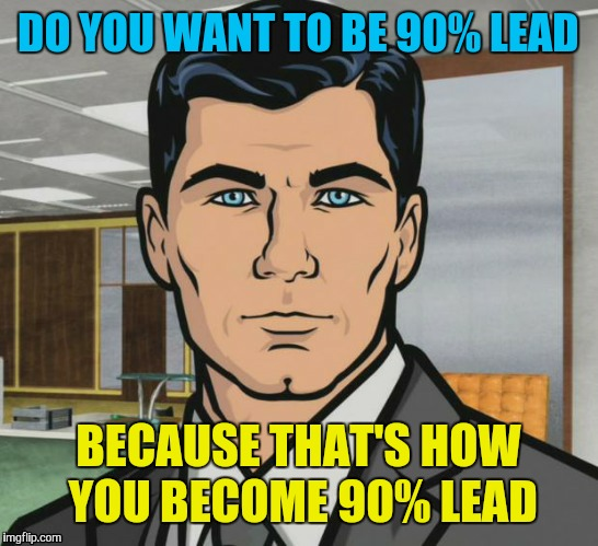 DO YOU WANT TO BE 90% LEAD BECAUSE THAT'S HOW YOU BECOME 90% LEAD | made w/ Imgflip meme maker