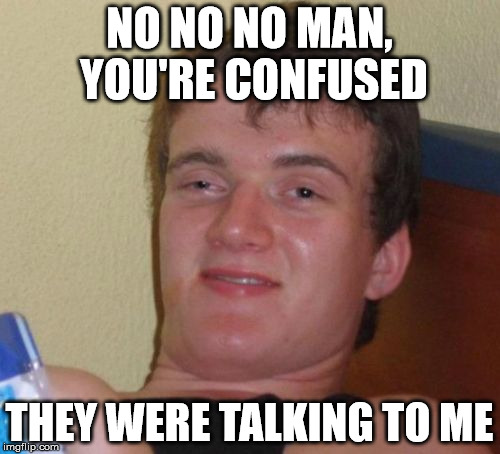 10 Guy Meme | NO NO NO MAN, YOU'RE CONFUSED THEY WERE TALKING TO ME | image tagged in memes,10 guy | made w/ Imgflip meme maker