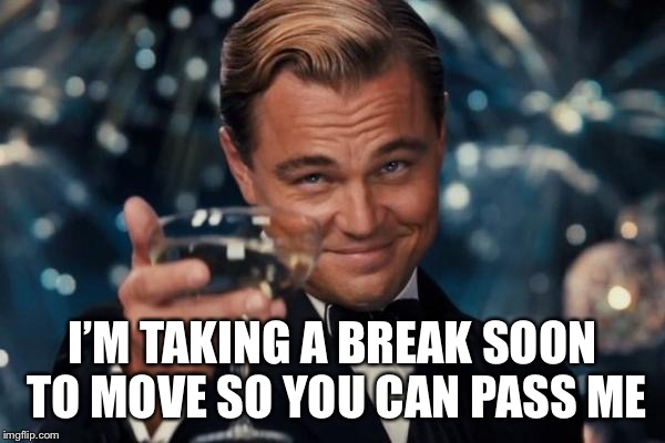 Leonardo Dicaprio Cheers Meme | I'M TAKING A BREAK SOON TO MOVE SO YOU CAN PASS ME | image tagged in memes,leonardo dicaprio cheers | made w/ Imgflip meme maker