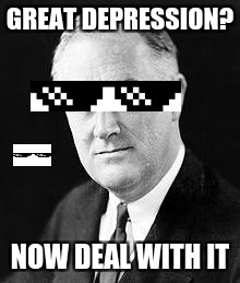 Franklin D. Roosevelt |  GREAT DEPRESSION? NOW DEAL WITH IT | image tagged in franklin d roosevelt,mlg,president,great depression,deal | made w/ Imgflip meme maker