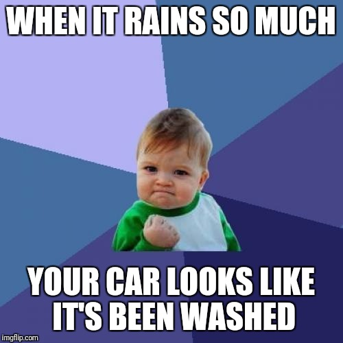 Success Kid Meme | WHEN IT RAINS SO MUCH YOUR CAR LOOKS LIKE IT'S BEEN WASHED | image tagged in memes,success kid | made w/ Imgflip meme maker
