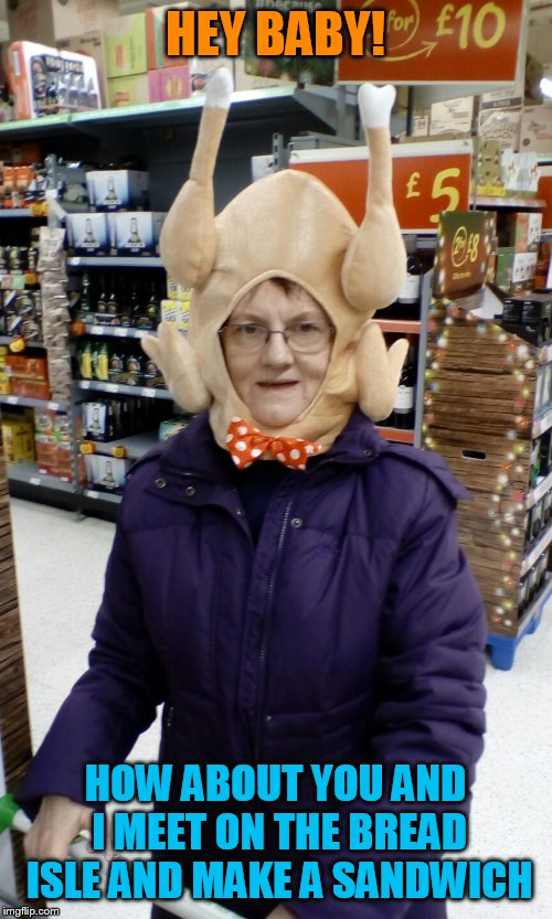 Crazy Lady Turkey Head | HEY BABY! HOW ABOUT YOU AND I MEET ON THE BREAD ISLE AND MAKE A SANDWICH | image tagged in crazy lady turkey head | made w/ Imgflip meme maker