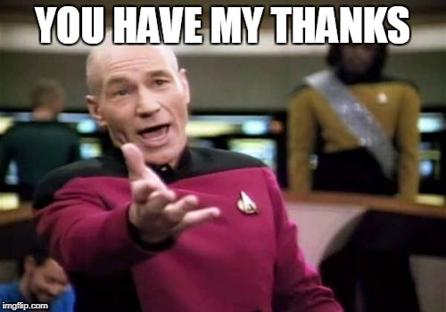 Picard Wtf Meme | YOU HAVE MY THANKS | image tagged in memes,picard wtf | made w/ Imgflip meme maker