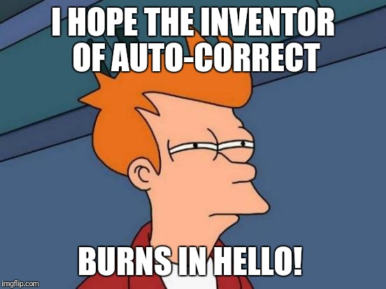 Futurama Fry Meme | I HOPE THE INVENTOR OF AUTO-CORRECT BURNS IN HELLO! | image tagged in memes,futurama fry,funny memes | made w/ Imgflip meme maker