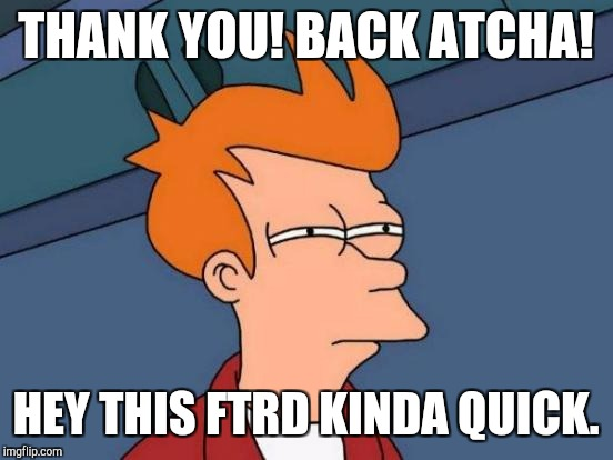 Futurama Fry Meme | THANK YOU! BACK ATCHA! HEY THIS FTRD KINDA QUICK. | image tagged in memes,futurama fry | made w/ Imgflip meme maker