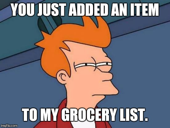 Futurama Fry Meme | YOU JUST ADDED AN ITEM TO MY GROCERY LIST. | image tagged in memes,futurama fry | made w/ Imgflip meme maker