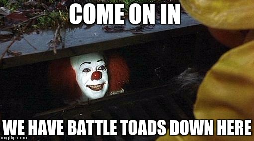 pennywise | COME ON IN WE HAVE BATTLE TOADS DOWN HERE | image tagged in pennywise | made w/ Imgflip meme maker