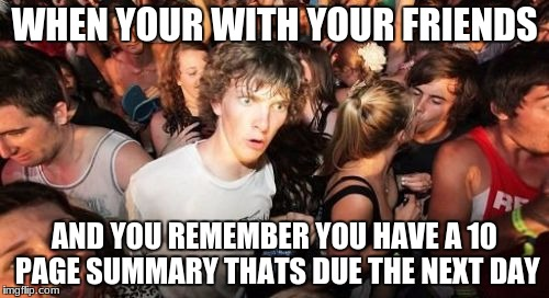 Sudden Clarity Clarence Meme | WHEN YOUR WITH YOUR FRIENDS AND YOU REMEMBER YOU HAVE A 10 PAGE SUMMARY THATS DUE THE NEXT DAY | image tagged in memes,sudden clarity clarence | made w/ Imgflip meme maker