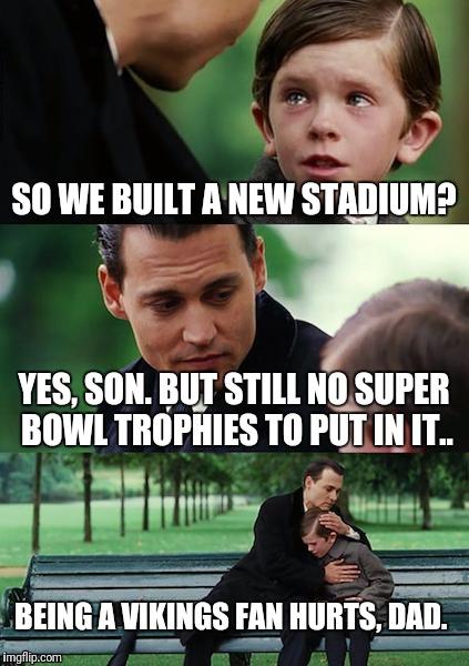 Finding Neverland Meme | SO WE BUILT A NEW STADIUM? YES, SON. BUT STILL NO SUPER BOWL TROPHIES TO PUT IN IT.. BEING A VIKINGS FAN HURTS, DAD. | image tagged in memes,finding neverland | made w/ Imgflip meme maker