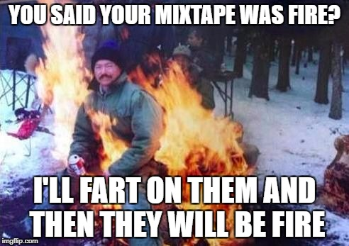 LIGAF Meme | YOU SAID YOUR MIXTAPE WAS FIRE? I'LL FART ON THEM AND THEN THEY WILL BE FIRE | image tagged in memes,ligaf | made w/ Imgflip meme maker