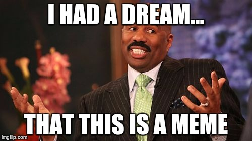 Steve Harvey Meme | I HAD A DREAM... THAT THIS IS A MEME | image tagged in memes,steve harvey | made w/ Imgflip meme maker