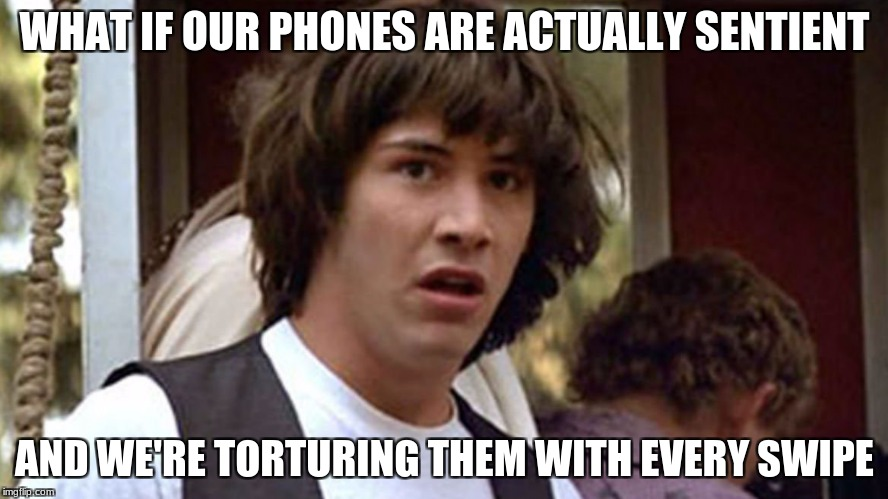 A.I is getting pretty advanced now... | WHAT IF OUR PHONES ARE ACTUALLY SENTIENT AND WE'RE TORTURING THEM WITH EVERY SWIPE | image tagged in conspiracy keanu,phones,torture | made w/ Imgflip meme maker