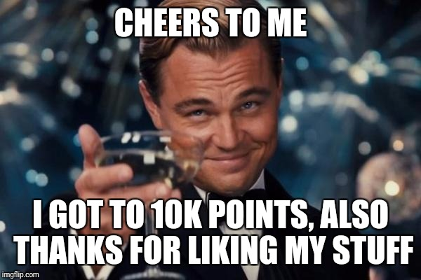 Leonardo Dicaprio Cheers Meme | CHEERS TO ME I GOT TO 10K POINTS, ALSO THANKS FOR LIKING MY STUFF | image tagged in memes,leonardo dicaprio cheers | made w/ Imgflip meme maker
