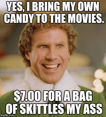 YES, I BRING MY OWN CANDY TO THE MOVIES. $7.00 FOR A BAG OF SKITTLES MY ASS | made w/ Imgflip meme maker