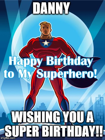 SUPERHERO | DANNY WISHING YOU A SUPER BIRTHDAY!! | image tagged in birthday | made w/ Imgflip meme maker