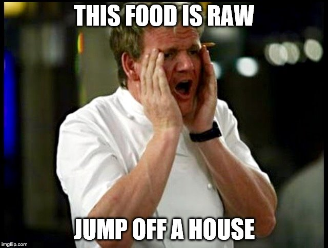 THIS FOOD IS RAW JUMP OFF A HOUSE | image tagged in gordon ramsay | made w/ Imgflip meme maker