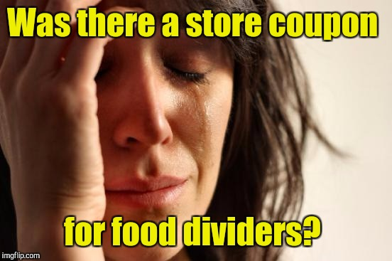 First World Problems Meme | Was there a store coupon for food dividers? | image tagged in memes,first world problems | made w/ Imgflip meme maker